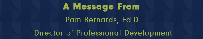 A Message from Pam Bernards, Ed.D., Director of Professional Development
